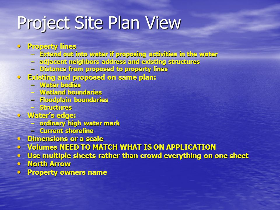 Project Site Plan View Property lines Property lines –Extend out into water if proposing activities in the water –adjacent neighbors address and existing structures –Distance from proposed to property lines Existing and proposed on same plan: Existing and proposed on same plan: –Water bodies –Wetland boundaries –Floodplain boundaries –Structures Water's edge: Water's edge: –ordinary high water mark –Current shoreline Dimensions or a scale Dimensions or a scale Volumes NEED TO MATCH WHAT IS ON APPLICATION Volumes NEED TO MATCH WHAT IS ON APPLICATION Use multiple sheets rather than crowd everything on one sheet Use multiple sheets rather than crowd everything on one sheet North Arrow North Arrow Property owners name Property owners name