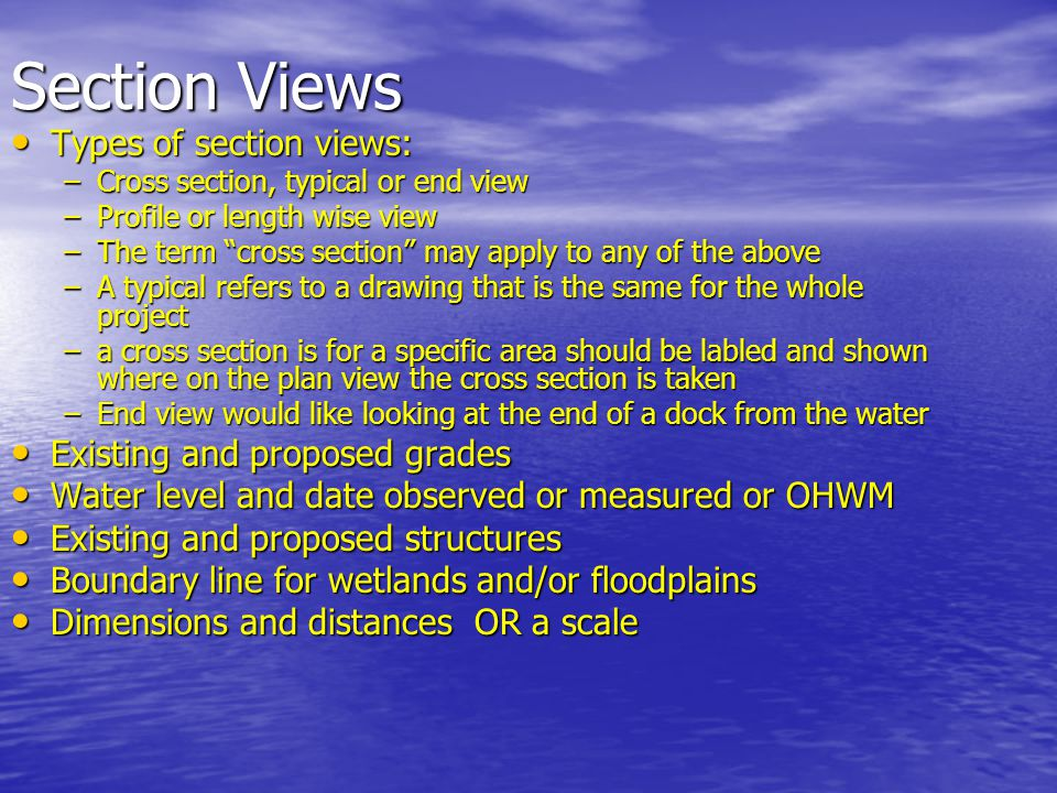 Section Views Types of section views: Types of section views: –Cross section, typical or end view –Profile or length wise view –The term cross section may apply to any of the above –A typical refers to a drawing that is the same for the whole project –a cross section is for a specific area should be labled and shown where on the plan view the cross section is taken –End view would like looking at the end of a dock from the water Existing and proposed grades Existing and proposed grades Water level and date observed or measured or OHWM Water level and date observed or measured or OHWM Existing and proposed structures Existing and proposed structures Boundary line for wetlands and/or floodplains Boundary line for wetlands and/or floodplains Dimensions and distances OR a scale Dimensions and distances OR a scale