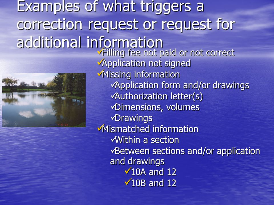 Examples of what triggers a correction request or request for additional information Filling fee not paid or not correct Filling fee not paid or not correct Application not signed Application not signed Missing information Missing information Application form and/or drawings Application form and/or drawings Authorization letter(s) Authorization letter(s) Dimensions, volumes Dimensions, volumes Drawings Drawings Mismatched information Mismatched information Within a section Within a section Between sections and/or application and drawings Between sections and/or application and drawings 10A and 12 10A and 12 10B and 12 10B and 12