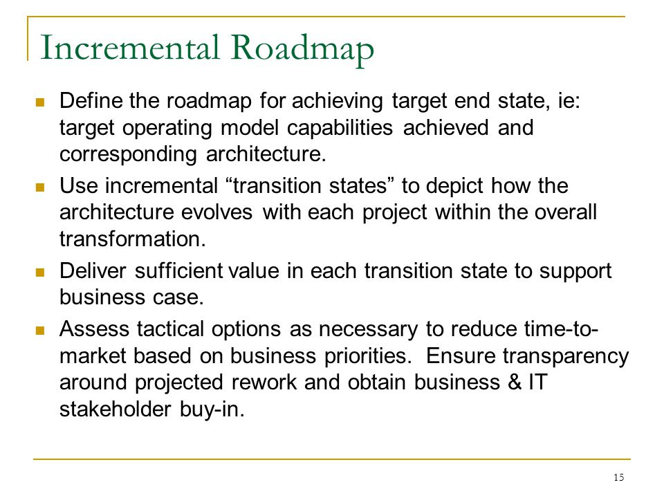 Incremental Roadmap Define the roadmap for achieving target end state, ie: target operating model capabilities achieved and corresponding architecture