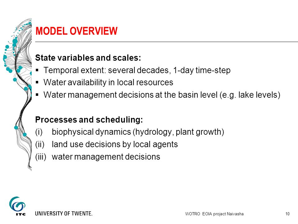 MODEL OVERVIEW State variables and scales:  Temporal extent: several decades, 1-day time-step  Water availability in local resources  Water management decisions at the basin level (e.g.