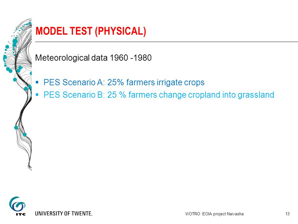 MODEL TEST (PHYSICAL) Meteorological data 1960 -1980  PES Scenario A: 25% farmers irrigate crops  PES Scenario B: 25 % farmers change cropland into grassland WOTRO EOIA project Naivasha 13