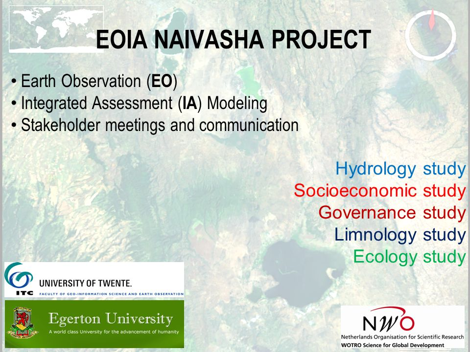 2 EOIA NAIVASHA PROJECT Earth Observation ( EO ) Integrated Assessment ( IA ) Modeling Stakeholder meetings and communication Hydrology study Socioeconomic study Governance study Limnology study Ecology study