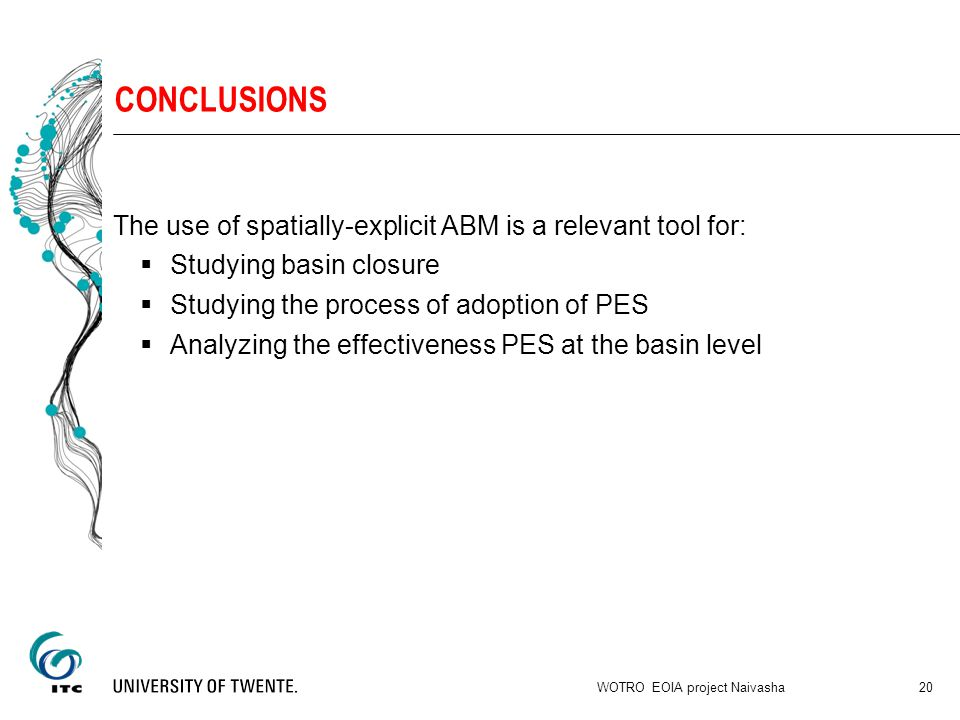 CONCLUSIONS The use of spatially-explicit ABM is a relevant tool for:  Studying basin closure  Studying the process of adoption of PES  Analyzing the effectiveness PES at the basin level WOTRO EOIA project Naivasha 20