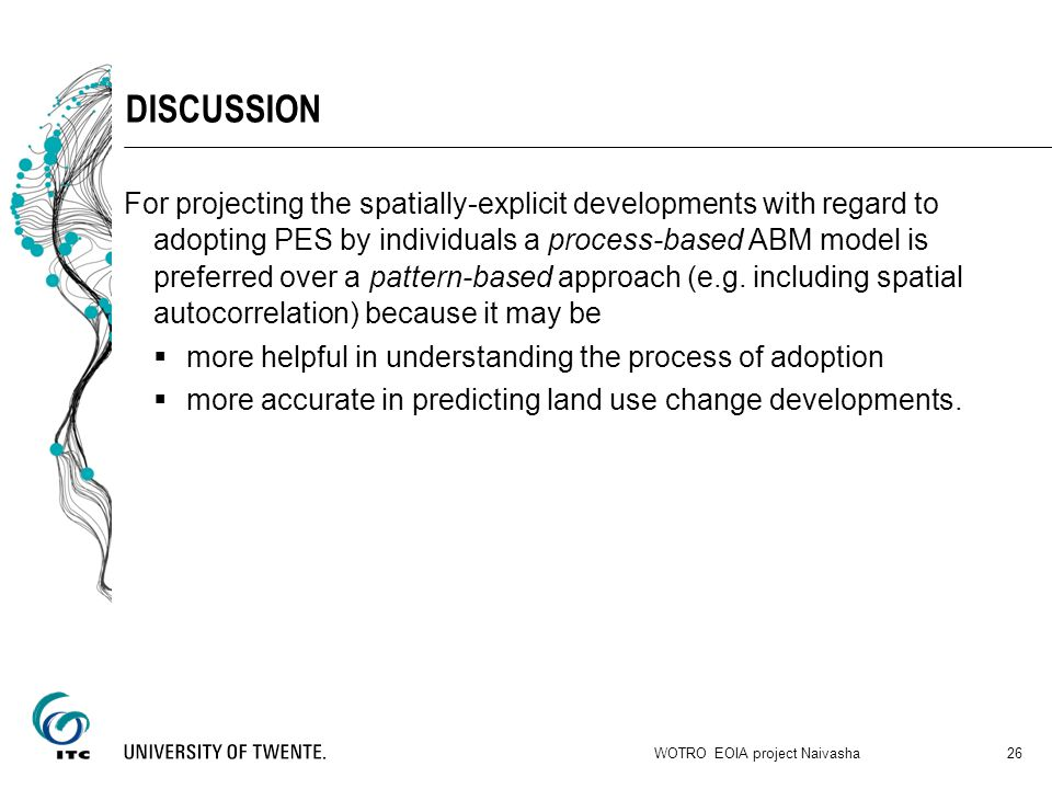 DISCUSSION For projecting the spatially-explicit developments with regard to adopting PES by individuals a process-based ABM model is preferred over a pattern-based approach (e.g.