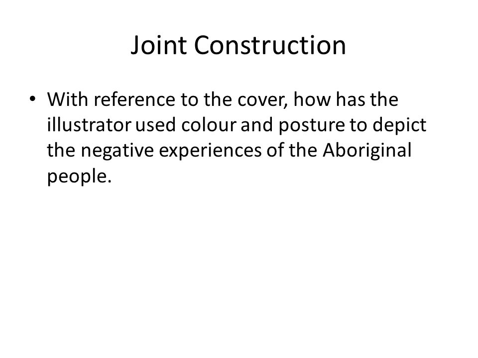 Joint Construction With reference to the cover, how has the illustrator used colour and posture to depict the negative experiences of the Aboriginal people.