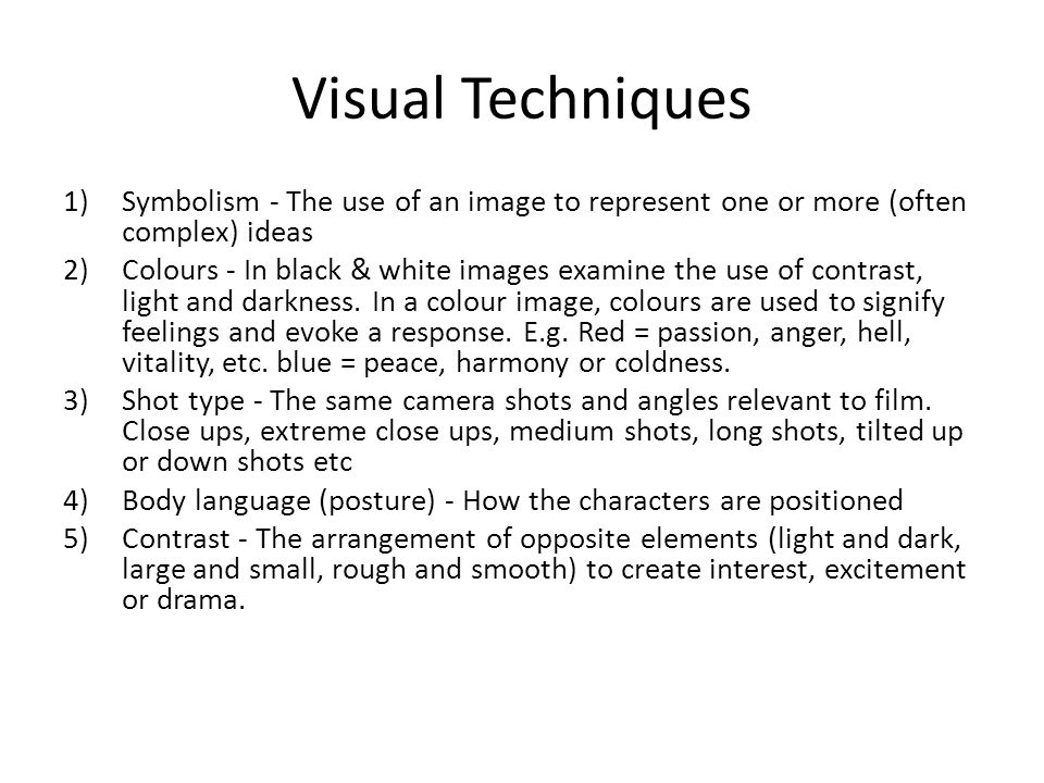 Visual Techniques 1)Symbolism - The use of an image to represent one or more (often complex) ideas 2)Colours - In black & white images examine the use of contrast, light and darkness.