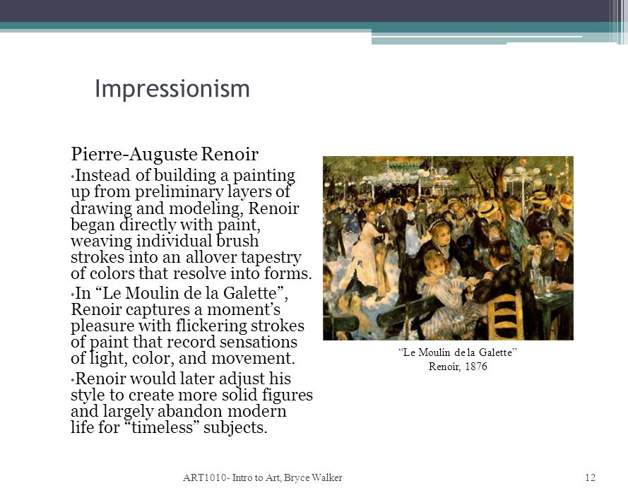 Impressionism ART1010- Intro to Art, Bryce Walker12 Le Moulin de la Galette Renoir, 1876 Pierre-Auguste Renoir Instead of building a painting up from preliminary layers of drawing and modeling, Renoir began directly with paint, weaving individual brush strokes into an allover tapestry of colors that resolve into forms.