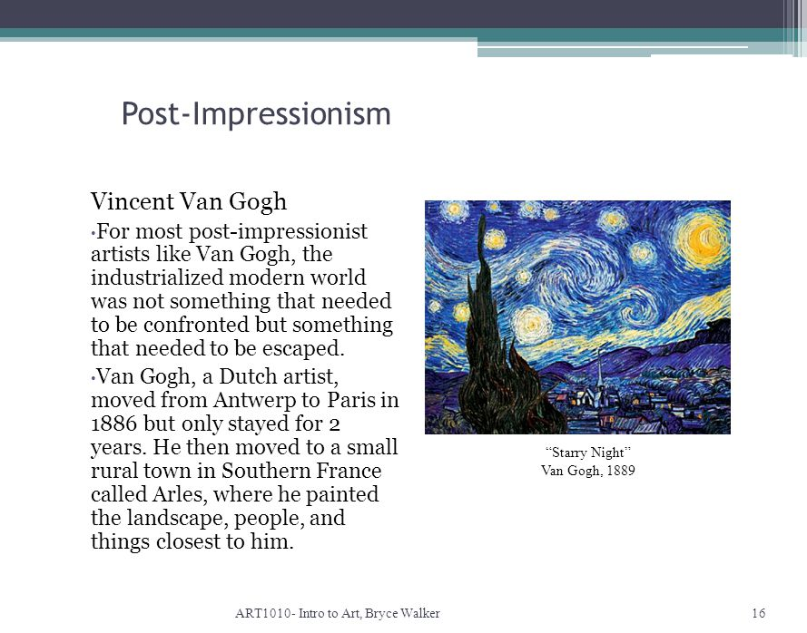 Post-Impressionism ART1010- Intro to Art, Bryce Walker16 Starry Night Van Gogh, 1889 Vincent Van Gogh For most post-impressionist artists like Van Gogh, the industrialized modern world was not something that needed to be confronted but something that needed to be escaped.