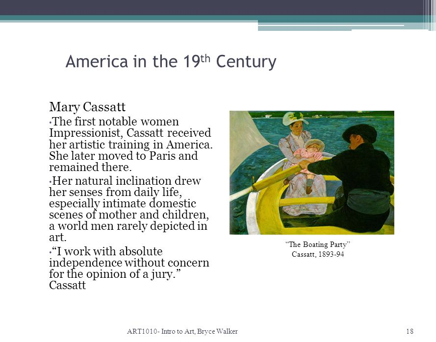 America in the 19 th Century ART1010- Intro to Art, Bryce Walker18 The Boating Party Cassatt, 1893-94 Mary Cassatt The first notable women Impressionist, Cassatt received her artistic training in America.