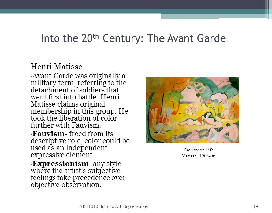 Into the 20 th Century: The Avant Garde ART1010- Intro to Art, Bryce Walker19 The Joy of Life Matisse, 1905-06 Henri Matisse Avant Garde was originally a military term, referring to the detachment of soldiers that went first into battle.