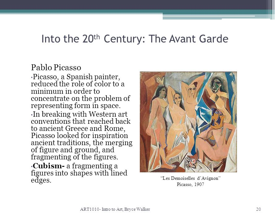 Into the 20 th Century: The Avant Garde ART1010- Intro to Art, Bryce Walker20 Les Demoiselles d'Avignon Picasso, 1907 Pablo Picasso Picasso, a Spanish painter, reduced the role of color to a minimum in order to concentrate on the problem of representing form in space.
