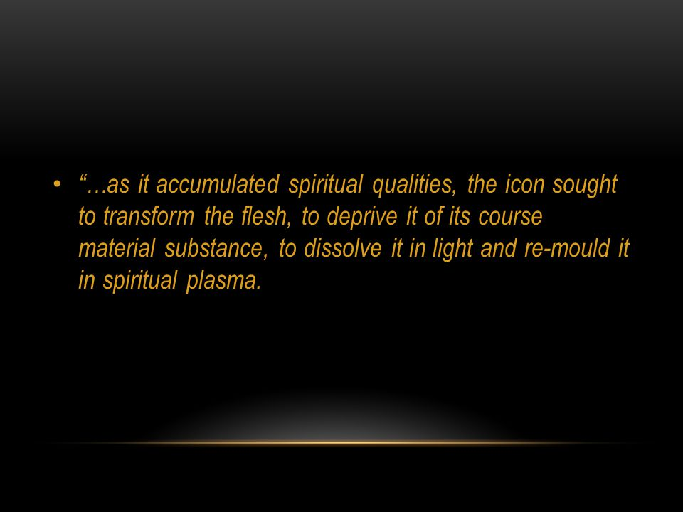 …as it accumulated spiritual qualities, the icon sought to transform the flesh, to deprive it of its course material substance, to dissolve it in light and re-mould it in spiritual plasma.