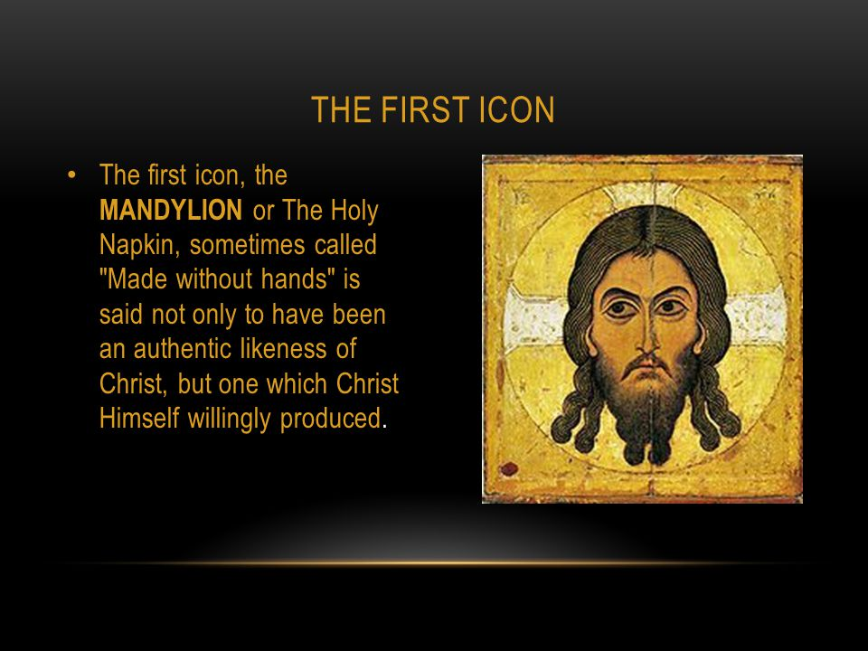 The first icon, the MANDYLION or The Holy Napkin, sometimes called Made without hands is said not only to have been an authentic likeness of Christ, but one which Christ Himself willingly produced.