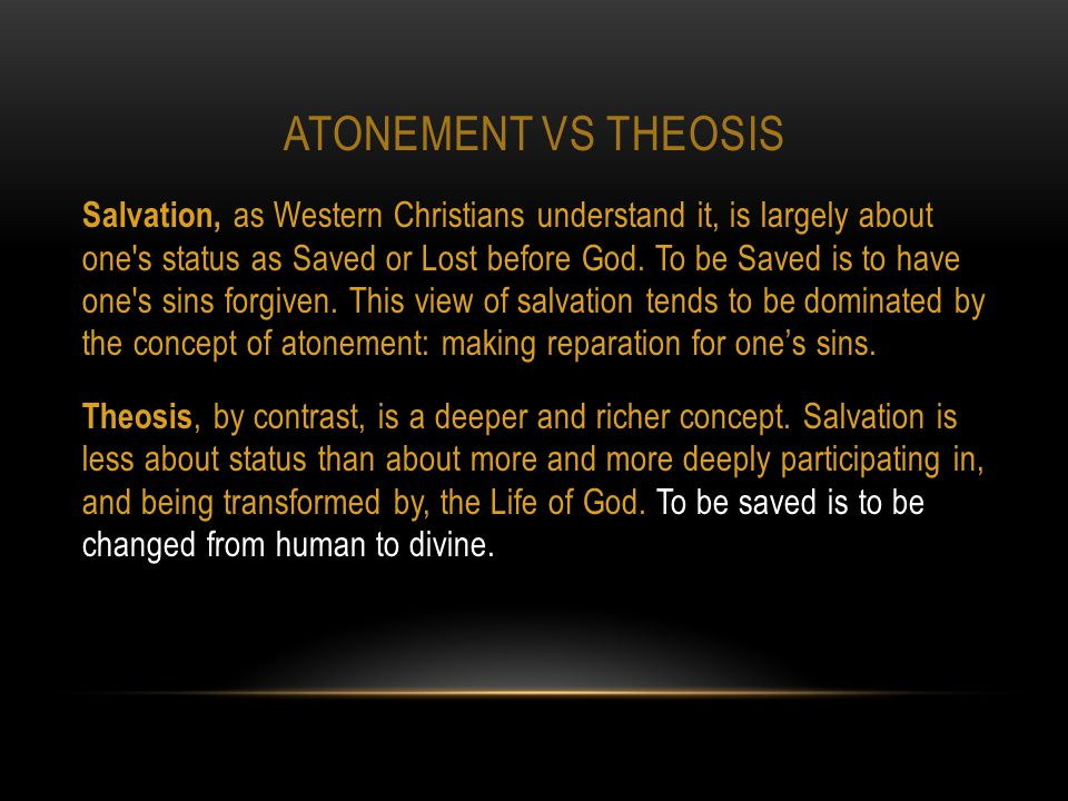 ATONEMENT VS THEOSIS Salvation, as Western Christians understand it, is largely about one s status as Saved or Lost before God.