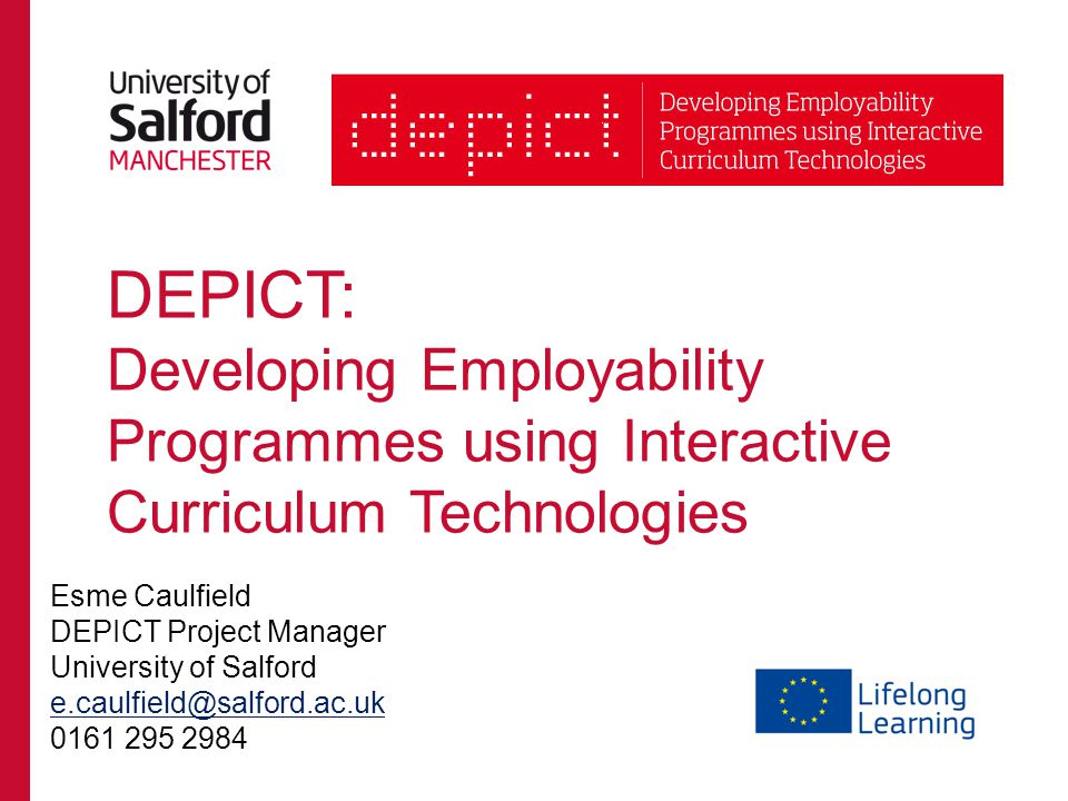 DEPICT: Developing Employability Programmes using Interactive Curriculum Technologies Esme Caulfield DEPICT Project Manager University of Salford e.caulfield@salford.ac.uk 0161 295 2984