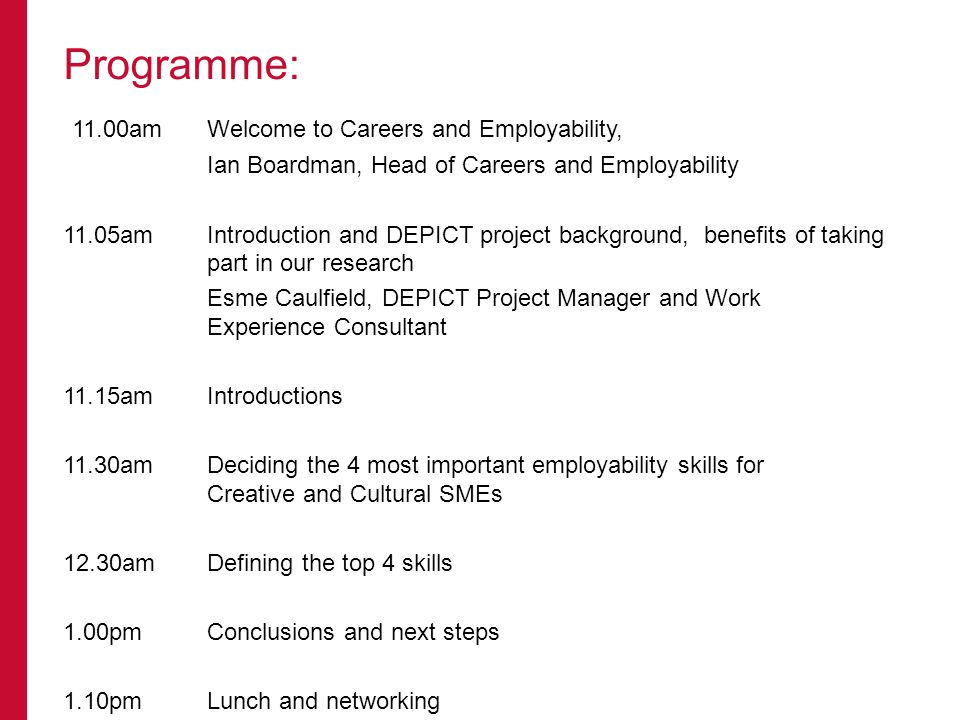 11.00amWelcome to Careers and Employability, Ian Boardman, Head of Careers and Employability 11.05amIntroduction and DEPICT project background, benefits of taking part in our research Esme Caulfield, DEPICT Project Manager and Work Experience Consultant 11.15amIntroductions 11.30amDeciding the 4 most important employability skills for Creative and Cultural SMEs 12.30amDefining the top 4 skills 1.00pmConclusions and next steps 1.10pmLunch and networking Programme:
