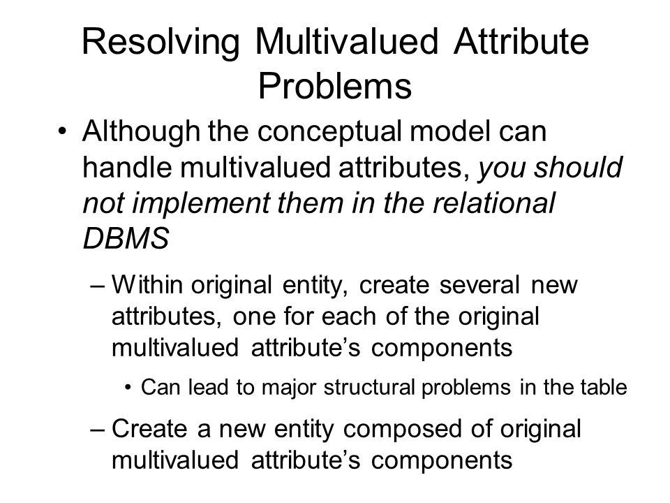 Resolving Multivalued Attribute Problems Although the conceptual model can handle multivalued attributes, you should not implement them in the relatio
