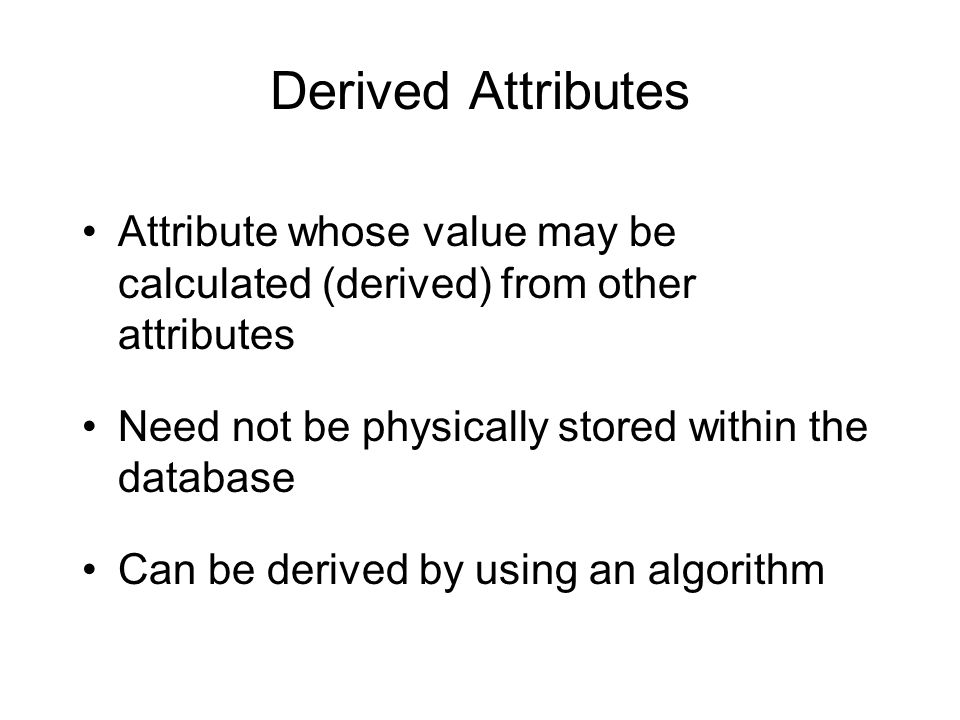 Derived Attributes Attribute whose value may be calculated (derived) from other attributes Need not be physically stored within the database Can be de