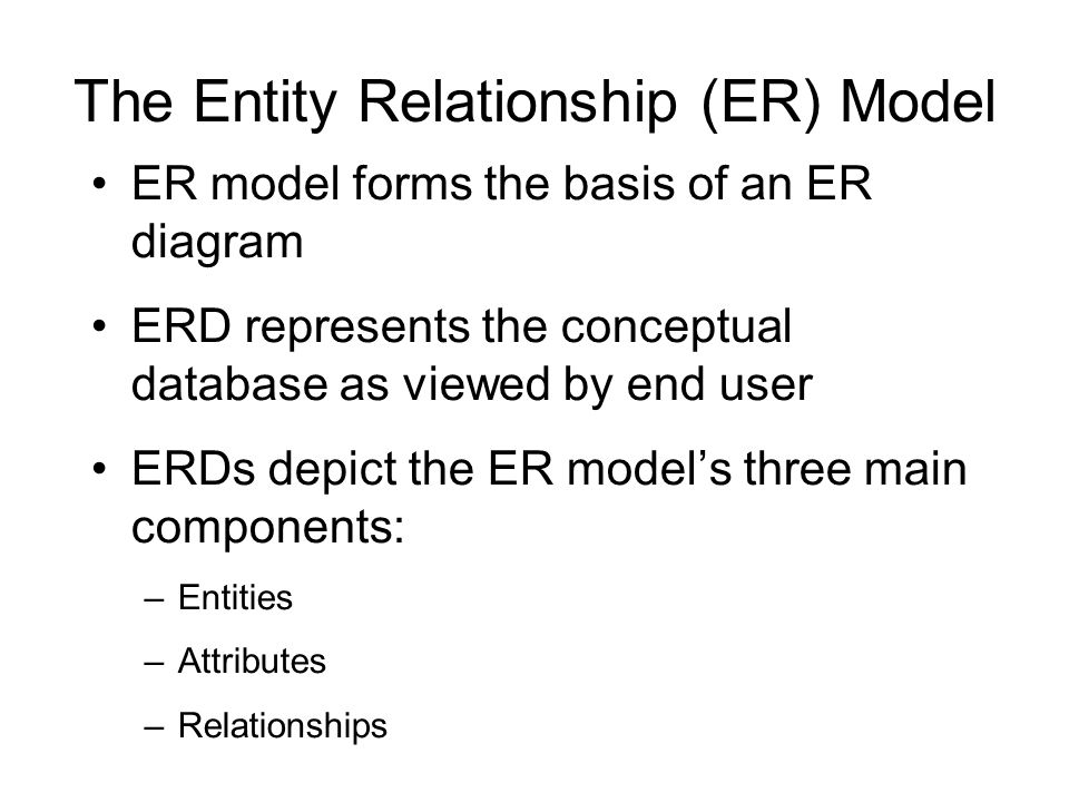 The Entity Relationship (ER) Model ER model forms the basis of an ER diagram ERD represents the conceptual database as viewed by end user ERDs depict