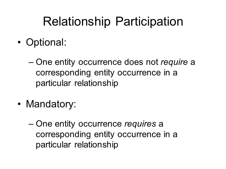 Relationship Participation Optional: –One entity occurrence does not require a corresponding entity occurrence in a particular relationship Mandatory:
