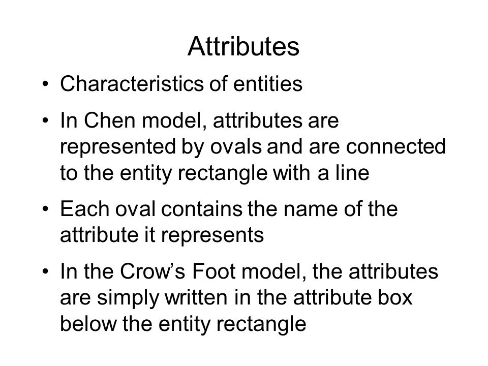 Attributes Characteristics of entities In Chen model, attributes are represented by ovals and are connected to the entity rectangle with a line Each o