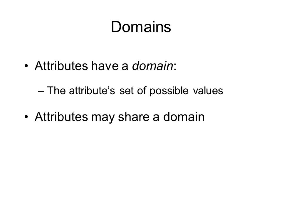 Domains Attributes have a domain: –The attribute's set of possible values Attributes may share a domain