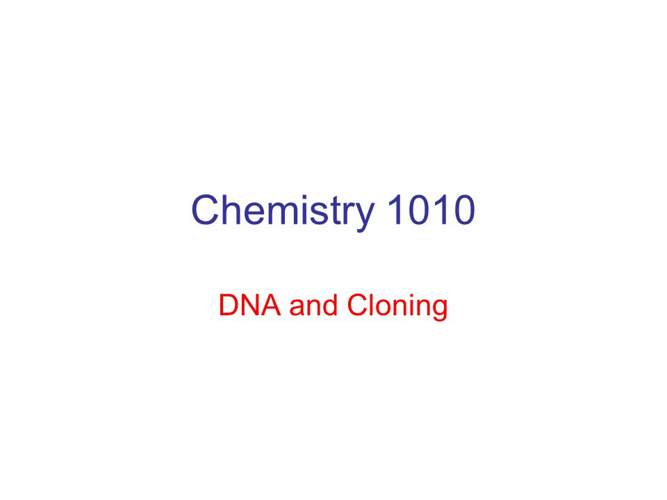 Chemistry 1010 DNA and Cloning