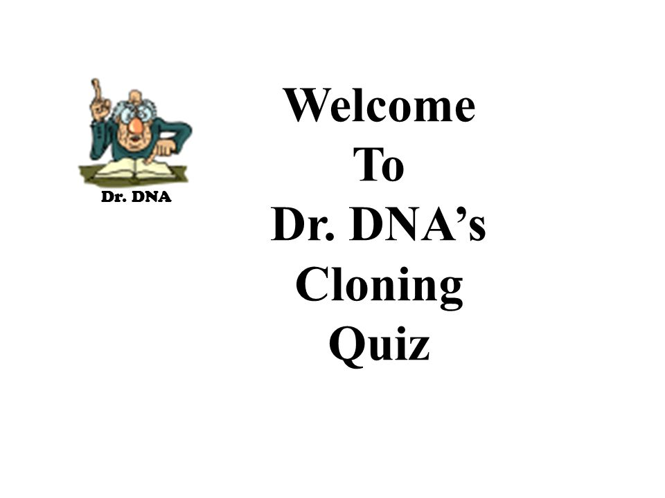 Dr. DNA Welcome To Dr. DNA's Cloning Quiz