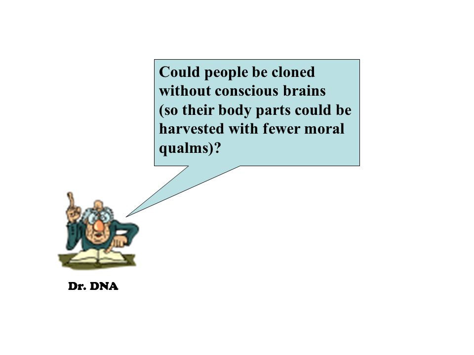Dr. DNA Could people be cloned without conscious brains (so their body parts could be harvested with fewer moral qualms)?