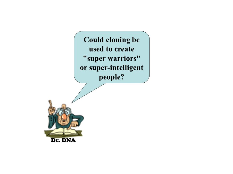 Dr. DNA Could cloning be used to create super warriors or super-intelligent people?