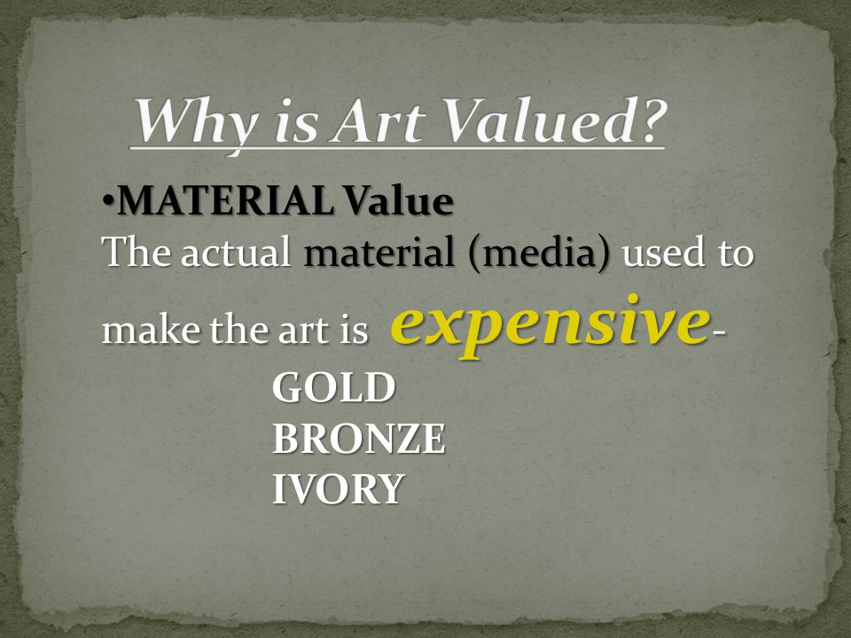 MATERIAL Value MATERIAL Value The actual material (media) used to make the art is expensive - GOLDBRONZEIVORY