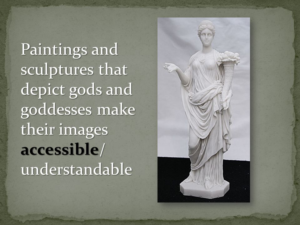Paintings and sculptures that depict gods and goddesses make their images accessible/ understandable
