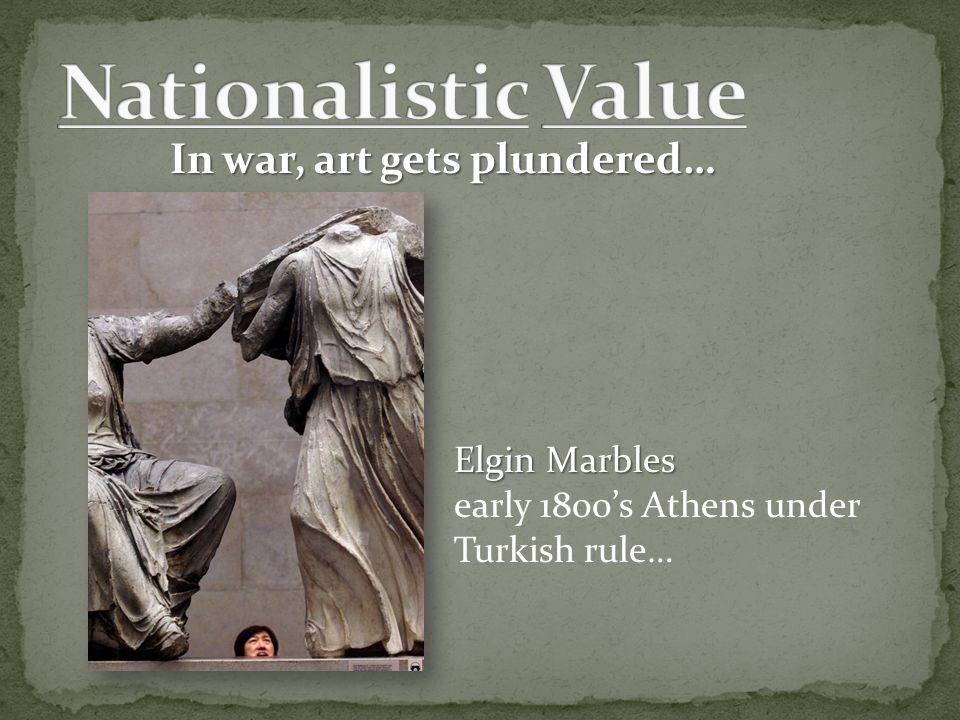 In war, art gets plundered… Elgin Marbles early 1800's Athens under Turkish rule…
