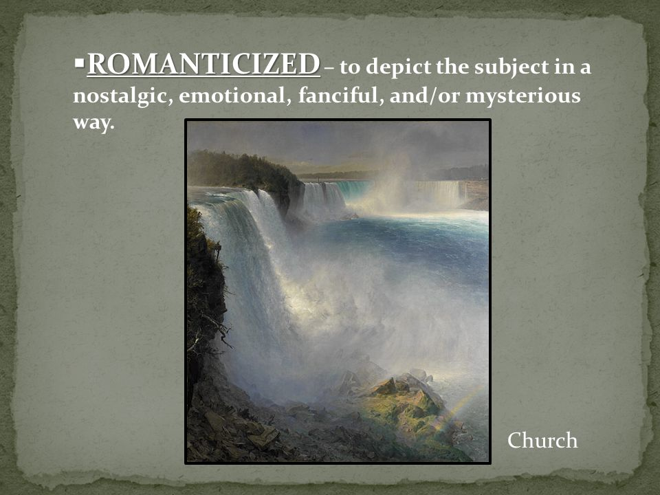  ROMANTICIZED  ROMANTICIZED – to depict the subject in a nostalgic, emotional, fanciful, and/or mysterious way. Church