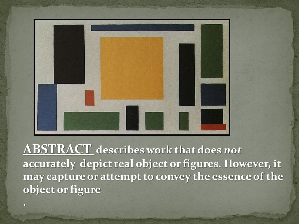 ABSTRACT describes work that does not accurately depict real object or figures. However, it may capture or attempt to convey the essence of the object