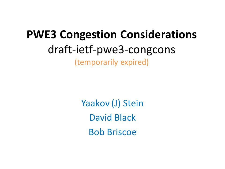 PWE3 Congestion Considerations draft-ietf-pwe3-congcons (temporarily expired) Yaakov (J) Stein David Black Bob Briscoe