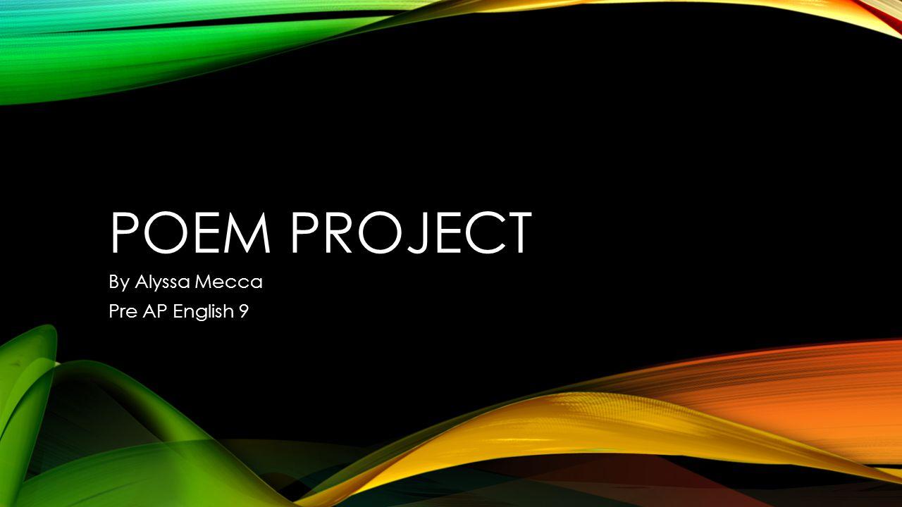 POEM PROJECT By Alyssa Mecca Pre AP English 9