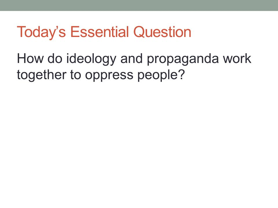 Today's Essential Question How do ideology and propaganda work together to oppress people?