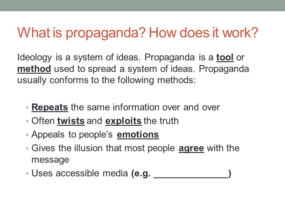 What is propaganda? How does it work? Ideology is a system of ideas. Propaganda is a tool or method used to spread a system of ideas. Propaganda usual