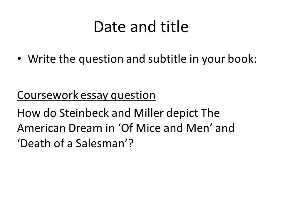 Date and title Write the question and subtitle in your book: Coursework essay question How do Steinbeck and Miller depict The American Dream in 'Of Mice and Men' and 'Death of a Salesman'