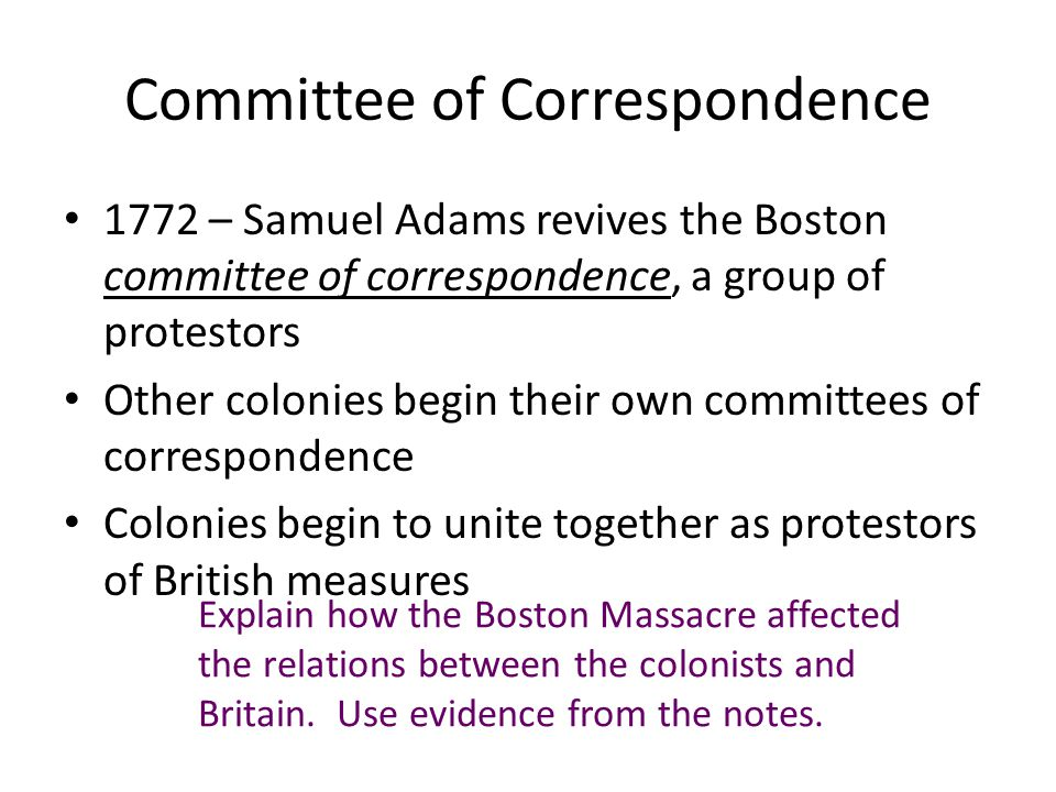 Committee of Correspondence 1772 – Samuel Adams revives the Boston committee of correspondence, a group of protestors Other colonies begin their own committees of correspondence Colonies begin to unite together as protestors of British measures Explain how the Boston Massacre affected the relations between the colonists and Britain.