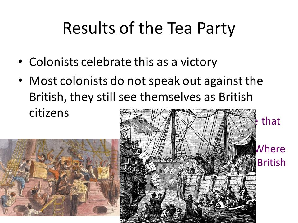 Results of the Tea Party Colonists celebrate this as a victory Most colonists do not speak out against the British, they still see themselves as British citizens Explain why you believe that the colonists still saw themselves as British.