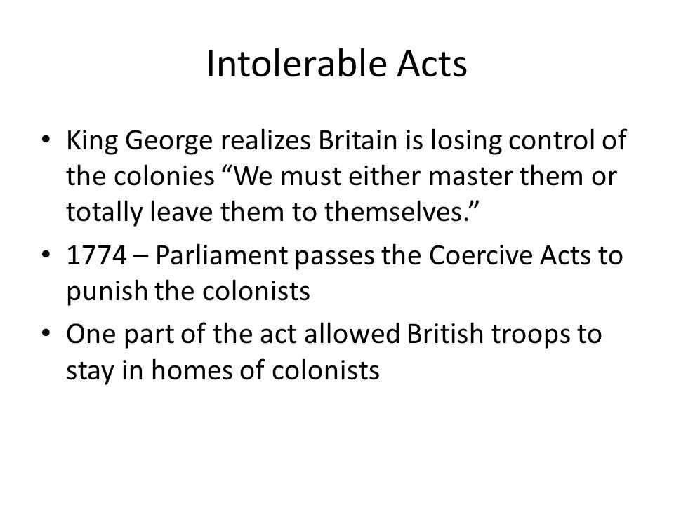 Intolerable Acts King George realizes Britain is losing control of the colonies We must either master them or totally leave them to themselves. 1774 – Parliament passes the Coercive Acts to punish the colonists One part of the act allowed British troops to stay in homes of colonists