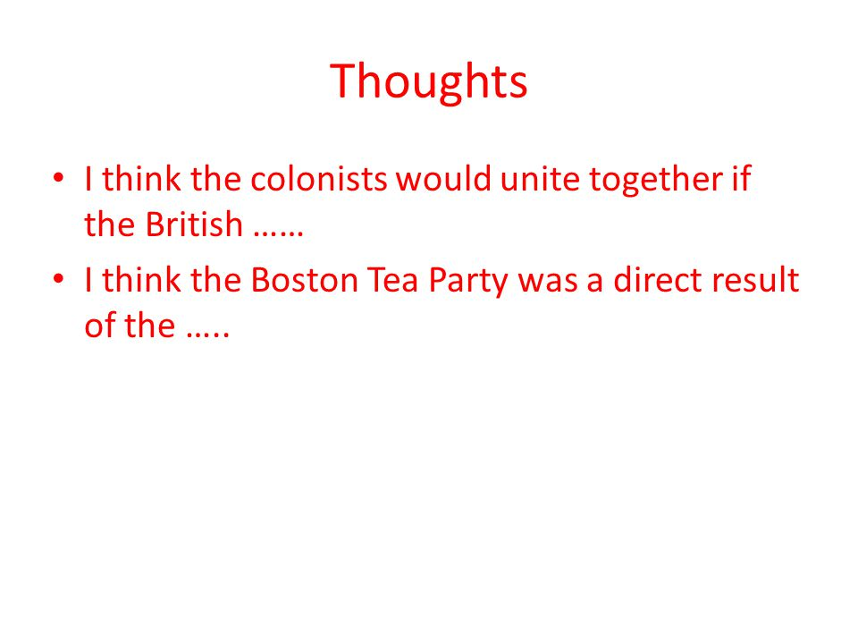Thoughts I think the colonists would unite together if the British …… I think the Boston Tea Party was a direct result of the …..