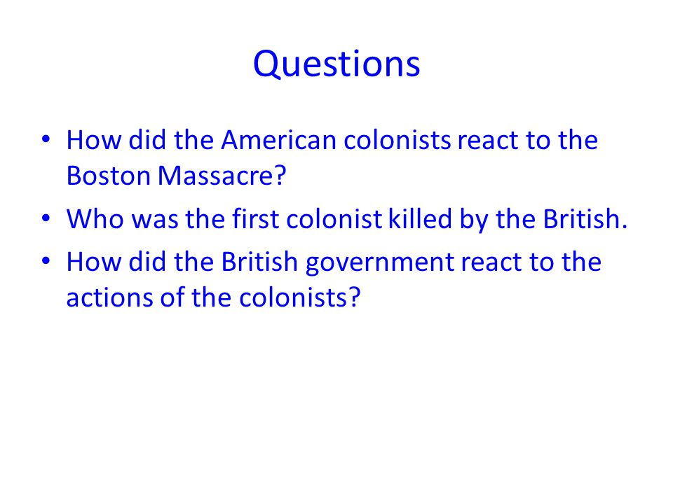 Questions How did the American colonists react to the Boston Massacre.