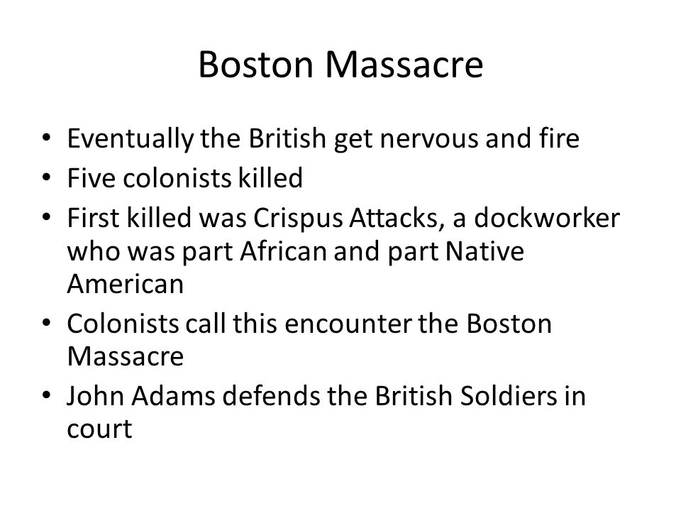 Boston Massacre Eventually the British get nervous and fire Five colonists killed First killed was Crispus Attacks, a dockworker who was part African and part Native American Colonists call this encounter the Boston Massacre John Adams defends the British Soldiers in court