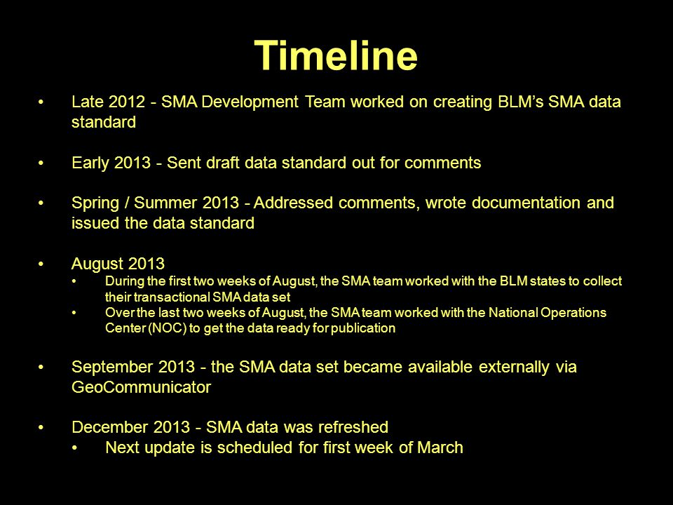 Timeline Late 2012 - SMA Development Team worked on creating BLM's SMA data standard Early 2013 - Sent draft data standard out for comments Spring / Summer 2013 - Addressed comments, wrote documentation and issued the data standard August 2013 During the first two weeks of August, the SMA team worked with the BLM states to collect their transactional SMA data set Over the last two weeks of August, the SMA team worked with the National Operations Center (NOC) to get the data ready for publication September 2013 - the SMA data set became available externally via GeoCommunicator December 2013 - SMA data was refreshed Next update is scheduled for first week of March