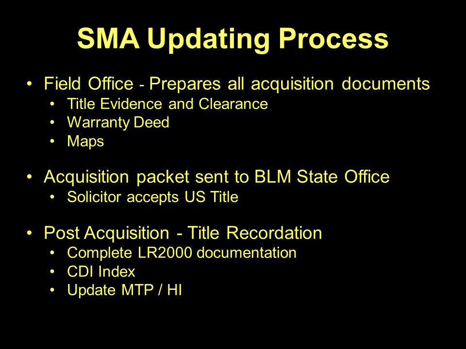 SMA Updating Process Field Office - Prepares all acquisition documents Title Evidence and Clearance Warranty Deed Maps Acquisition packet sent to BLM State Office Solicitor accepts US Title Post Acquisition - Title Recordation Complete LR2000 documentation CDI Index Update MTP / HI