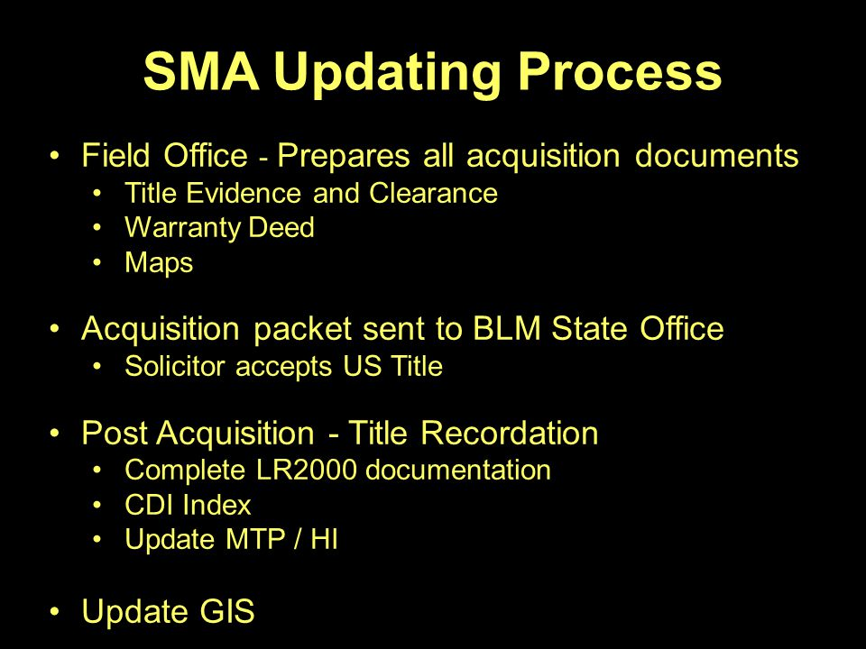 SMA Updating Process Field Office - Prepares all acquisition documents Title Evidence and Clearance Warranty Deed Maps Acquisition packet sent to BLM State Office Solicitor accepts US Title Post Acquisition - Title Recordation Complete LR2000 documentation CDI Index Update MTP / HI Update GIS